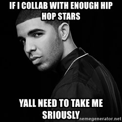Drake quotes - If I collab with enough hip hop stars yall need to take me sriously
