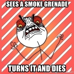 iHate - sees a smoke grenade turns it and dies