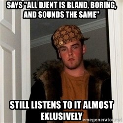 """Scumbag Steve - Says """"All djent is bland, boring, and sounds the same"""" Still listens to it almost exlusively"""