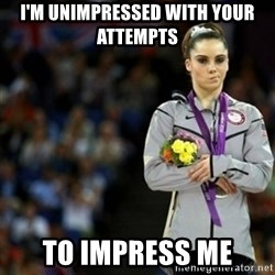 unimpressed McKayla Maroney 2 - I'm unimpressed with your attempts  to impress me