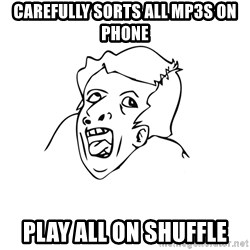 genius rage meme - carefully sorts all mp3s on phone play all on shuffle