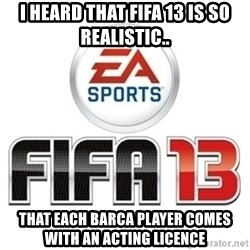 I heard fifa 13 is so real - i heard that fifa 13 is so realistic.. that each Barca player comes with an acting licence