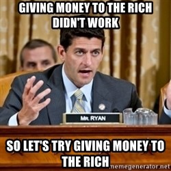 Paul Ryan Meme  - Giving money to the rich didn't work so let's try giving money to the rich