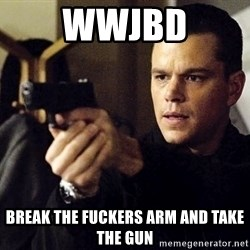 Jason Bourne - WWJBD Break the fuckers arm and take the gun
