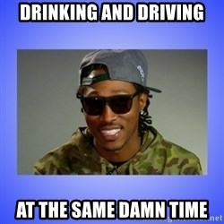 Future At The Same Damn Time - Drinking and Driving at the same damn time
