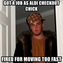 Scumbag Steve - Got a job as aldi checkout chick Fired for moving too fast