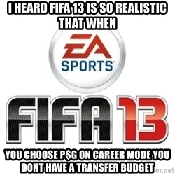 I heard fifa 13 is so real - I heard fifa 13 is so realistic that when you choose p$g on career mode you dont have a transfer budget