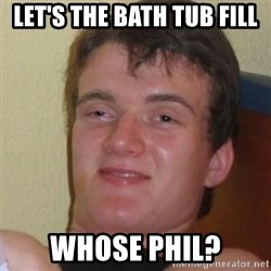 Stoner Stanley - Let's the bath tub fill Whose Phil?