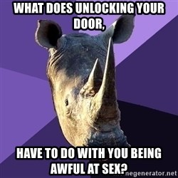 Sexually Oblivious Rhino - what does unlocking your door, have to do with you being awful at sex?