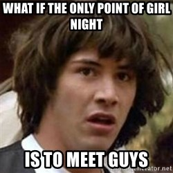 what if meme - what if the only point of girl night is to meet guys