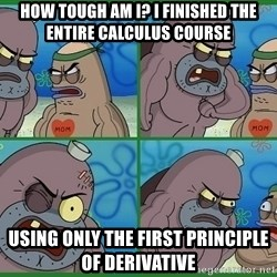 How tough are you - How tough am i? i finished the entire calculus course using only the first principle of derivative