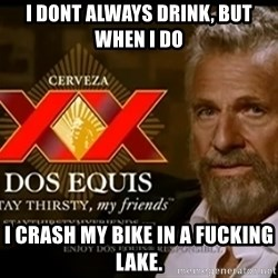 Dos Equis Man - I DONT ALWAYS DRINK, BUT WHEN I DO i CRASH MY BIKE IN A FUCKING LAKE.
