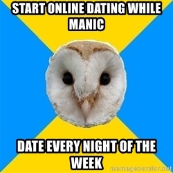 Bipolar Owl - Start online dating while manic DATE EVERY NIGHT OF THE WEEK