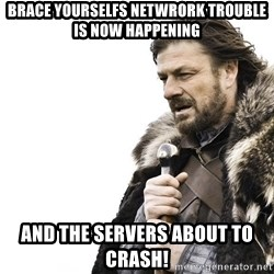 Winter is Coming - brace yourselfs netwrork trouble is now happening and the servers about to crash!