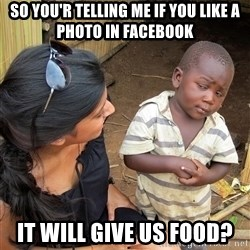 Sceptical third world kid - so you'r telling me if you like a photo in facebook it will give us food?