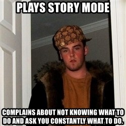 Scumbag Steve - plays story mode complains about not knowing what to do and ask you constantly what to do.