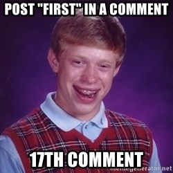"Bad Luck Brian - post ""first"" in a comment 17th comment"