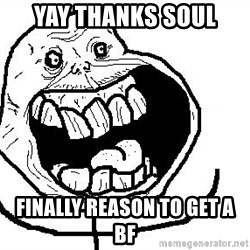 Happy Forever Alone - Yay thanks soul FInally reason to get a bf