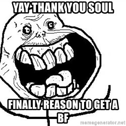 Happy Forever Alone - Yay thank you soul FiNally reason to get a bf
