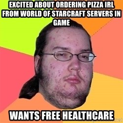 Butthurt Dweller - excited about ordering pizza irl from world of starcraft servers in game wants free healthcare