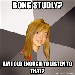 Musically Oblivious 8th Grader - Bong Studly? am i old enough to listen to that?