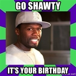 50 cent - GO SHAWTY IT'S YOUR BIRTHDAY