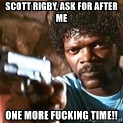 Pulp Fiction - scott rigby, ask for after me one more fucking time!!