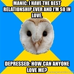 Bipolar Owl - Manic: I have the best relationship ever and I'm so in love. Depressed: How can anyone love me?