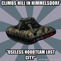 "TERRIBLE E-100 DRIVER - CLIMBS HILL IN HIMMELSDORF ""USELESS NOOBTEAM LOST CITY"""