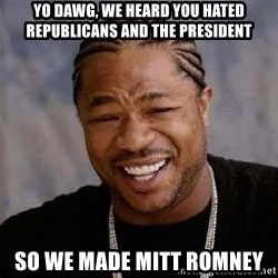 Yo Dawg - Yo dawg, we heard you hated republicans and the president So we made mitt romney