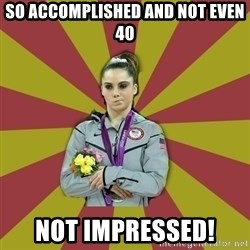 Not Impressed Makayla - so accomplished and not even 40 not impressed!