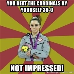Not Impressed Makayla - You beat the cardinals by yourself 30-0 not impressed!