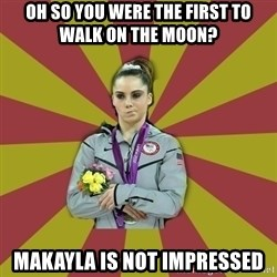 Not Impressed Makayla - oh so you were the first to walk on the moon? Makayla is not impressed
