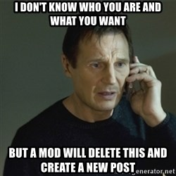 I don't know who you are... - I don't know who you are and what you want but a mod will delete this and create a new post