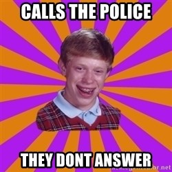 Unlucky Brian Strikes Again - calls the police  they dont answer