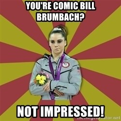 Not Impressed Makayla - you're comic bill brumbach? not impressed!