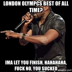Kanye West - london olympcs best of all time? ima let you finish, hahahaha, fuck no, you sucked