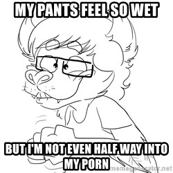 Super Anxious Drew - MY PANTS FEEL SO WET BUT I'M NOT EVEN HALF WAY INTO MY PORN