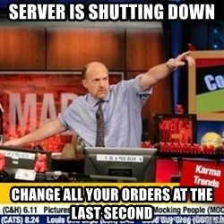 mad karma - Server is shutting down change all your orders at the last second