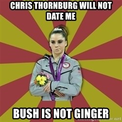 Not Impressed Makayla - chris thornburg will not date me bush is not ginger