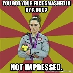 Not Impressed Makayla - You got your face smashed in by a dog? not impressed.