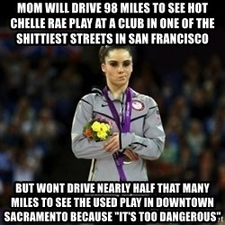 """Unimpressed McKayla Maroney - mom will drive 98 miles to see hot chelle rae play at a club in one of the shittiest streets in san francisco but wont drive nearly half that many miles to see the used play in downtown sacramento because """"it's too dangerous"""""""