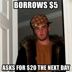 Scumbag Steve - borrows $5 asks for $20 the next day