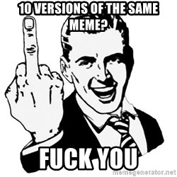 Lol Fuck You - 10 versions of the same meme? fuck you