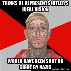 White Power Problems - THINKS HE REPRESENTS HITLER'S IDEAL VISION WOULD HAVE BEEN SHOT ON SIGHT BY NAZIS