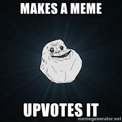 Forever Alone - makes a meme upvotes it