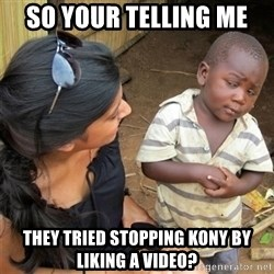 So You're Telling me - So your telling me they tried stopping kony by liking a video?