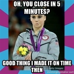 Makayla Maroney  - oh, you close in 5 minutes? good thing i made it on time then