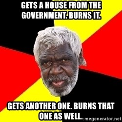 Abo - Gets a house from the government. burns it. gets another one. burns that one as well.