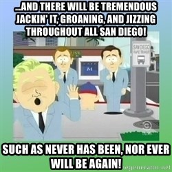 Jackin it in San Diego - ...And there will be tremendous jackin' it, groaning, and jizzing throughout all San Diego! Such as never has been, nor ever will be again!
